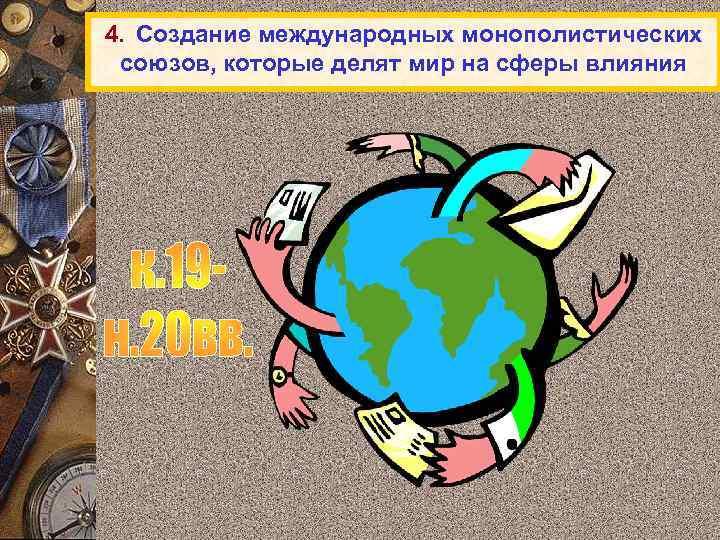 4. Создание международных монополистических союзов, которые делят мир на сферы влияния
