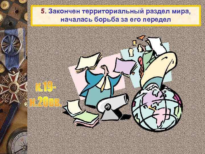 5. Закончен территориальный раздел мира, началась борьба за его передел