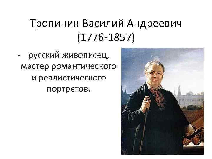 Тропинин Василий Андреевич (1776 -1857) - русский живописец, мастер романтического и реалистического портретов.