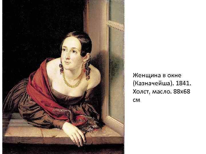 Женщина в окне (Казначейша). 1841. Холст, масло. 88 х68 см