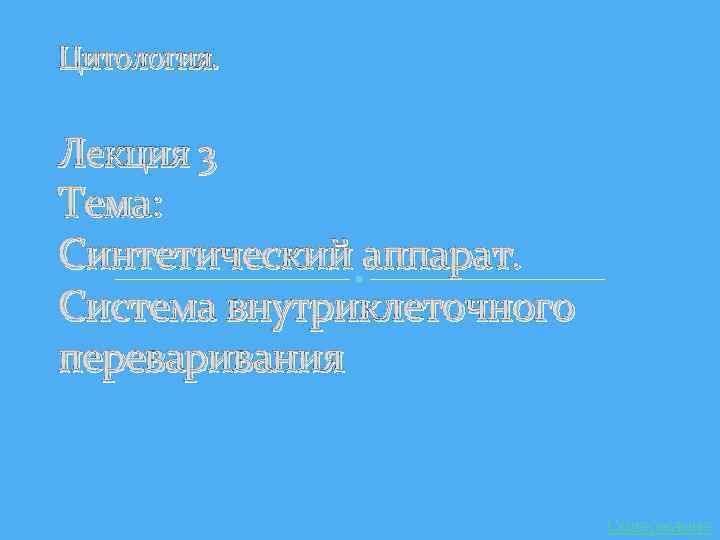 Цитология. Лекция 3 Тема: Синтетический аппарат. Система внутриклеточного переваривания Содержание