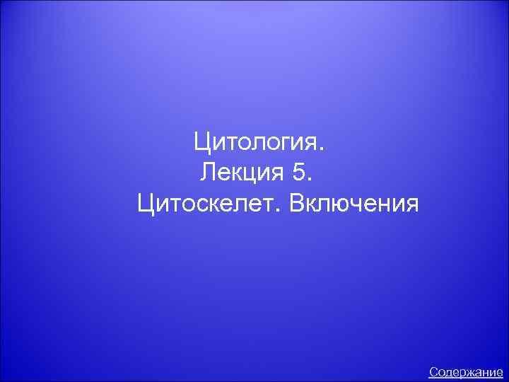 Цитология. Лекция 5. Цитоскелет. Включения Содержание