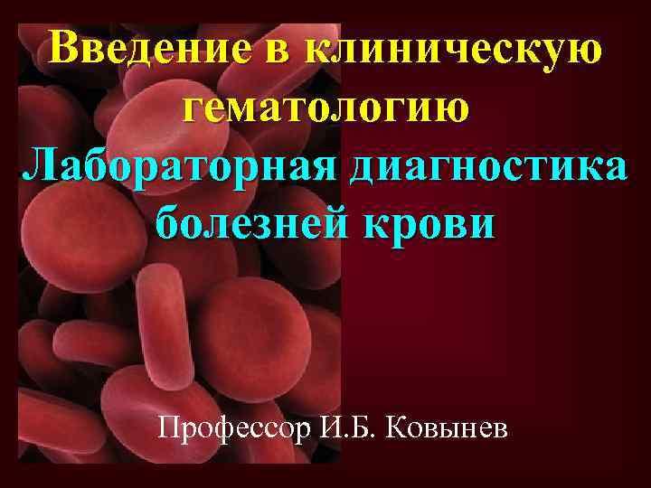 Введение в клиническую гематологию Лабораторная диагностика болезней крови Профессор И. Б. Ковынев