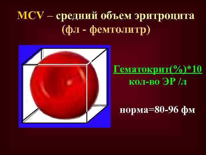 MCV – средний объем эритроцита (фл - фемтолитр) Гематокрит(%)*10 кол-во ЭР /л норма=80 -96