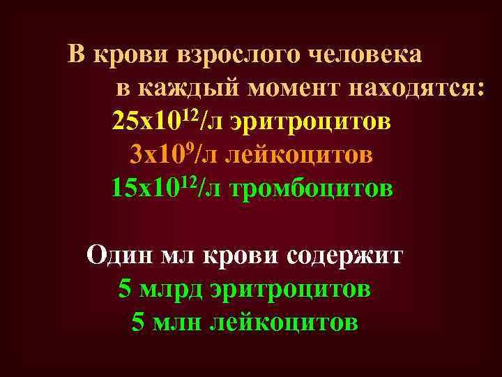 В крови взрослого человека в каждый момент находятся: 25 х1012/л эритроцитов 3 х109/л лейкоцитов