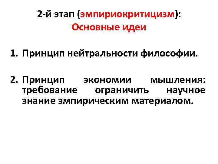 2 -й этап (эмпириокритицизм): Основные идеи 1. Принцип нейтральности философии. 2. Принцип экономии мышления:
