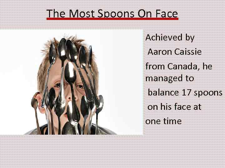 The Most Spoons On Face Achieved by Aaron Caissie from Canada, he managed to