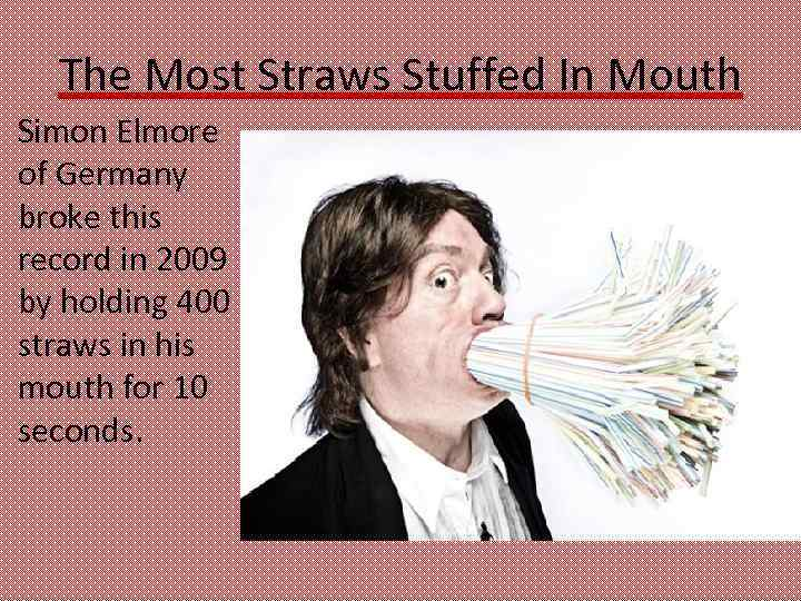 The Most Straws Stuffed In Mouth Simon Elmore of Germany broke this record in
