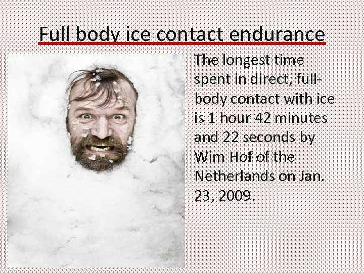 Full body ice contact endurance The longest time spent in direct, fullbody contact with