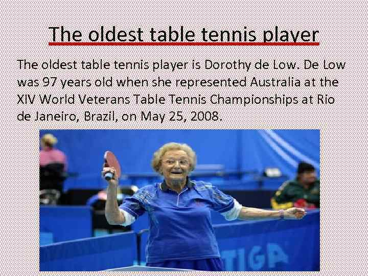 The oldest table tennis player is Dorothy de Low. De Low was 97 years