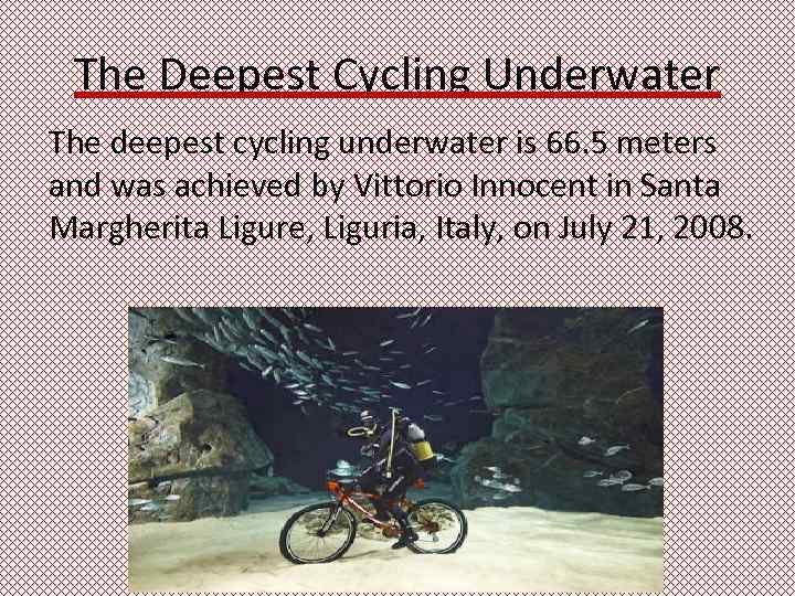 The Deepest Cycling Underwater The deepest cycling underwater is 66. 5 meters and was
