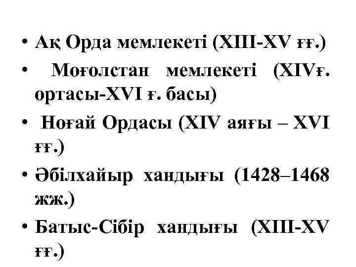 • Ақ Орда мемлекеті (XIII-XV ғғ. ) • Моғолстан мемлекеті (XIVғ. ортасы-XVI ғ.