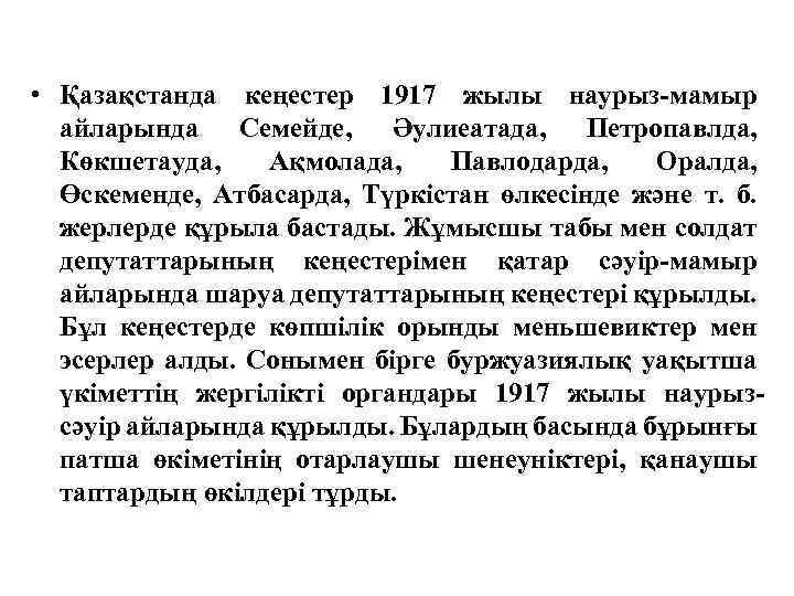 • Қазақстанда кеңестер 1917 жылы наурыз-мамыр айларында Семейде, Әулиеатада, Петропавлда, Көкшетауда, Ақмолада, Павлодарда,