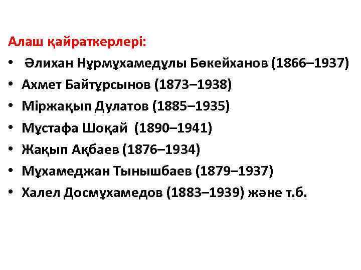 Алаш қайраткерлері: • Әлихан Нұрмұхамедұлы Бөкейханов (1866– 1937) • Ахмет Байтұрсынов (1873– 1938) •