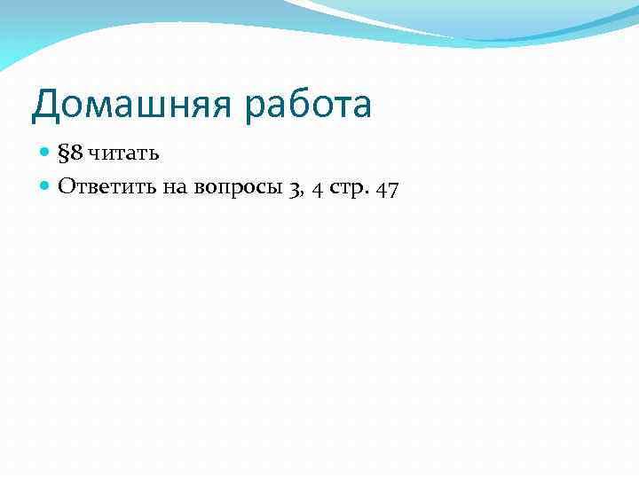 Домашняя работа § 8 читать Ответить на вопросы 3, 4 стр. 47