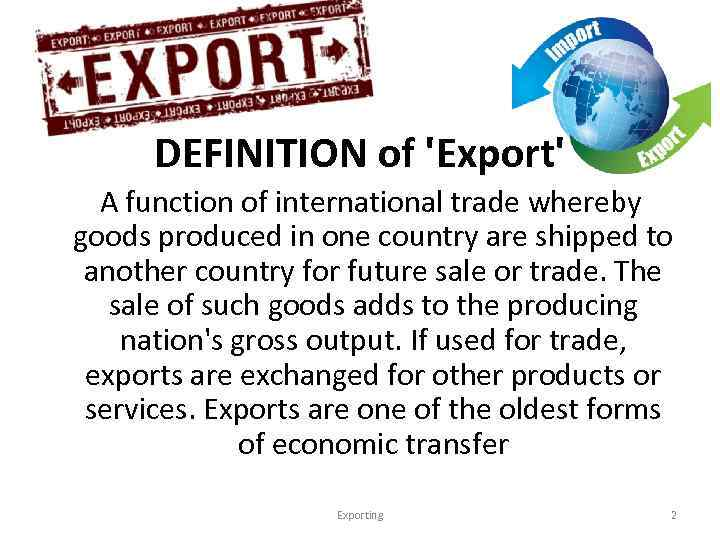 DEFINITION of 'Export' A function of international trade whereby goods produced in one country