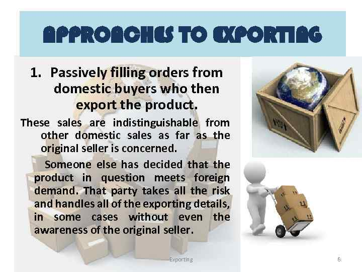 APPROACHES TO EXPORTING 1. Passively filling orders from domestic buyers who then export the