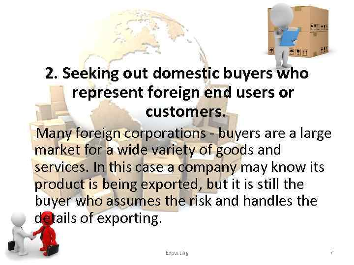 2. Seeking out domestic buyers who represent foreign end users or customers. Many foreign