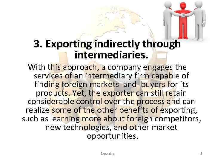 3. Exporting indirectly through intermediaries. With this approach, a company engages the services of