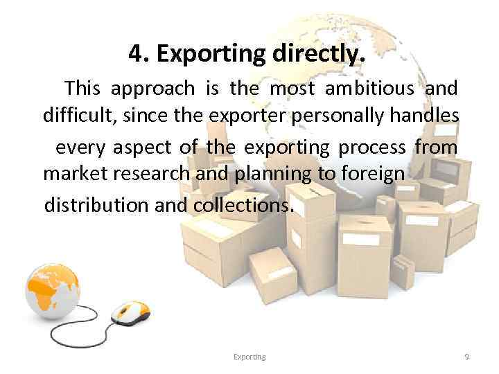 4. Exporting directly. This approach is the most ambitious and difficult, since the exporter