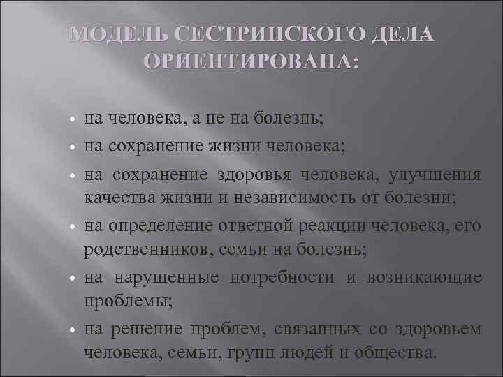 МОДЕЛЬ СЕСТРИНСКОГО ДЕЛА ОРИЕНТИРОВАНА: на человека, а не на болезнь; на сохранение жизни человека;