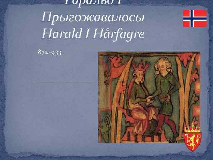 Гаральд І Прыгожавалосы Harald I Hårfagre 872 -933