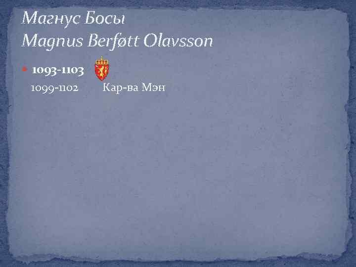Магнус Босы Magnus Berføtt Olavsson 1093 -1103 1099 -1102 Кар-ва Мэн