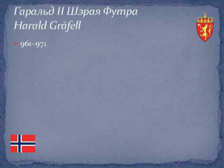 Гаральд ІІ Шэрая Футра Harald Gråfell 961– 971