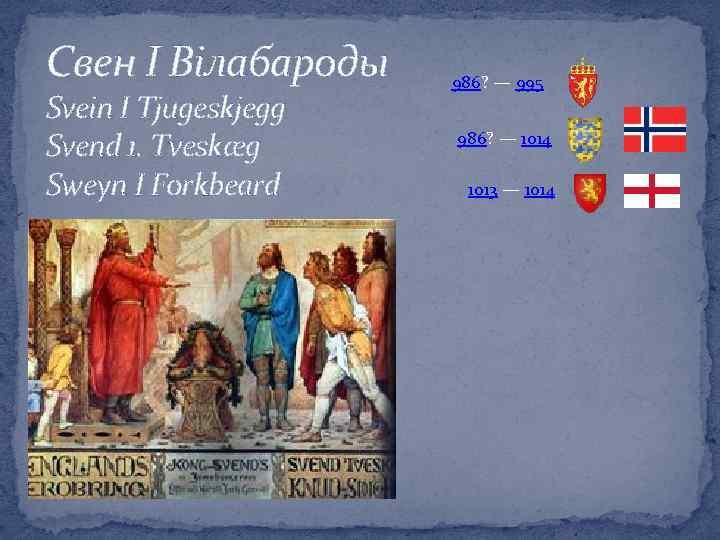 Свен І Вілабароды Svein I Tjugeskjegg Svend 1. Tveskæg Sweyn I Forkbeard 986? —