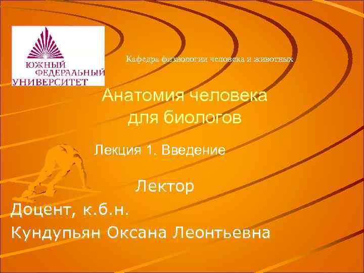 Кафедра физиологии человека и животных Анатомия человека для биологов Лекция 1. Введение Лектор Доцент,