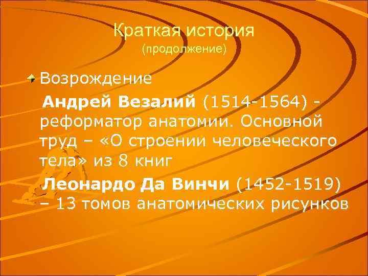 Краткая история (продолжение) Возрождение Андрей Везалий (1514 -1564) реформатор анатомии. Основной труд – «О