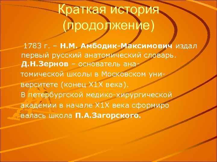 Краткая история (продолжение) 1783 г. – Н. М. Амбодик-Максимович издал первый русский анатомический словарь.