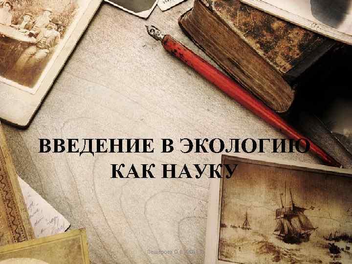 ВВЕДЕНИЕ В ЭКОЛОГИЮ КАК НАУКУ Пещерова О. В. , 2011 ©