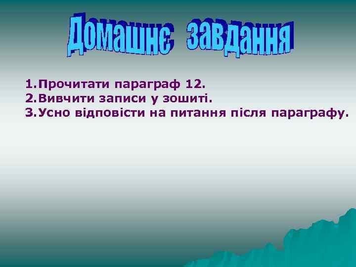 1. Прочитати параграф 12. 2. Вивчити записи у зошиті. 3. Усно відповісти на питання