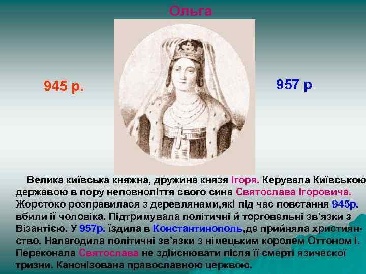 Ольга 945 р. 957 р. Велика київська княжна, дружина князя Ігоря. Керувала Київською державою