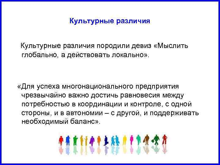 Культурные различия породили девиз «Мыслить глобально, а действовать локально» . «Для успеха многонационального предприятия