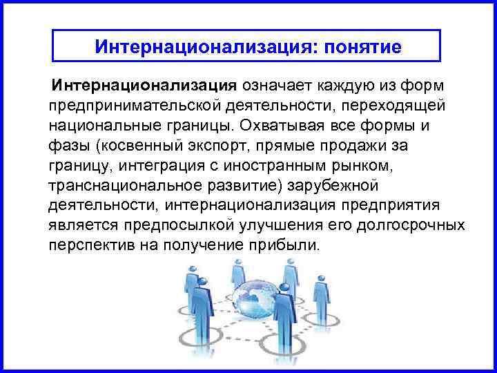 Интернационализация: понятие Интернационализация означает каждую из форм предпринимательской деятельности, переходящей национальные границы. Охватывая все