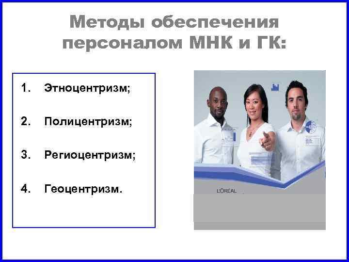 Методы обеспечения персоналом МНК и ГК: 1. Этноцентризм; 2. Полицентризм; 3. Региоцентризм; 4. Геоцентризм.