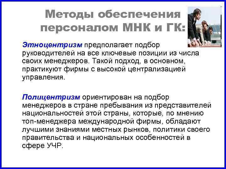Методы обеспечения персоналом МНК и ГК: Этноцентризм предполагает подбор руководителей на все ключевые позиции