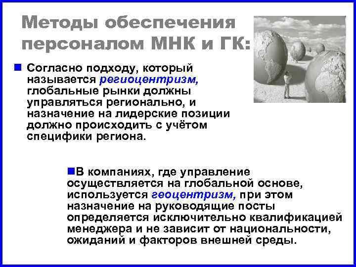 Методы обеспечения персоналом МНК и ГК: n Согласно подходу, который называется региоцентризм, глобальные рынки