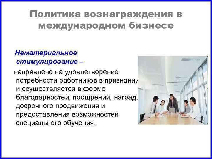 Политика вознаграждения в международном бизнесе Нематериальное стимулирование – направлено на удовлетворение потребности работников в
