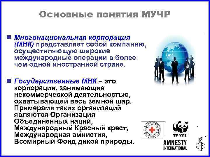 Основные понятия МУЧР n Многонациональная корпорация (МНК) представляет собой компанию, осуществляющую широкие международные операции