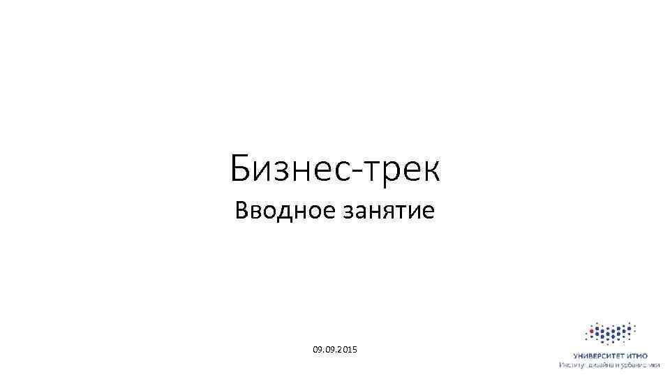 Бизнес-трек Вводное занятие 09. 2015