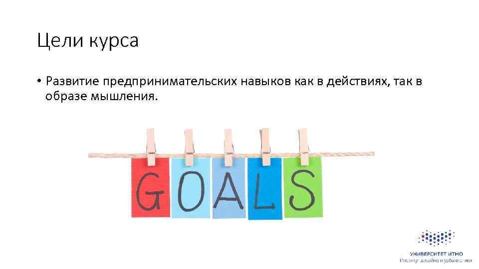 Цели курса • Развитие предпринимательских навыков как в действиях, так в образе мышления.