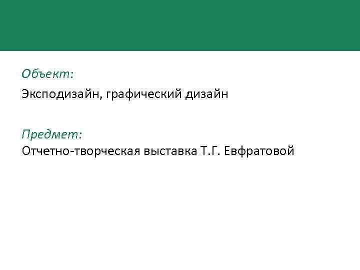 Объект: Эксподизайн, графический дизайн Предмет: Отчетно-творческая выставка Т. Г. Евфратовой