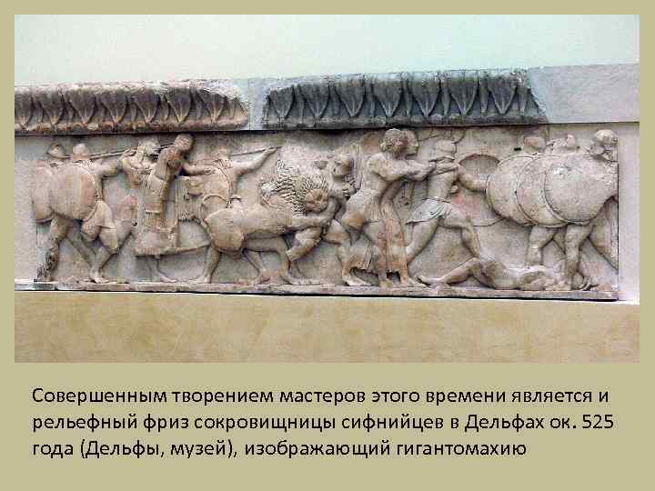 Совершенным творением мастеров этого времени является и рельефный фриз сокровищницы сифнийцев в Дельфах ок.