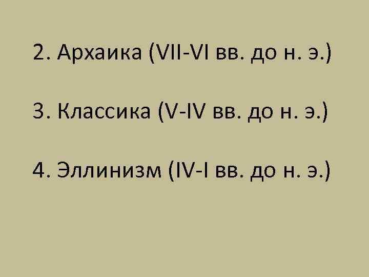 2. Архаика (VII-VI вв. до н. э. ) 3. Классика (V-IV вв. до н.