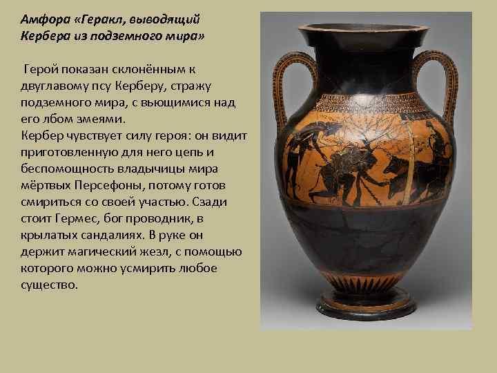 Амфора «Геракл, выводящий Кербера из подземного мира» Герой показан склонённым к двуглавому псу Керберу,