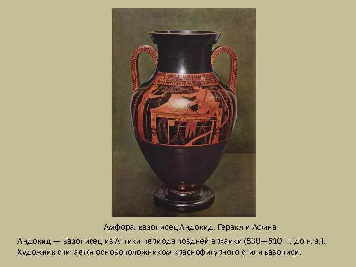 Амфора. вазописец Андокид. Геракл и Афина Андокид — вазописец из Аттики периода поздней архаики