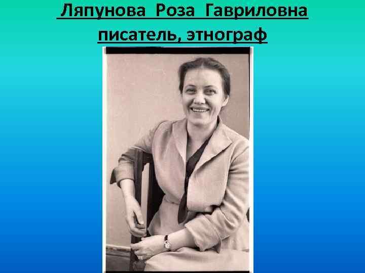 Ляпунова Роза Гавриловна писатель, этнограф
